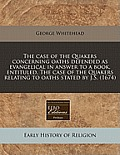 The Case of the Quakers Concerning Oaths Defended as Evangelical in Answer to a Book, Entituled, the Case of the Quakers Relating to Oaths Stated by J