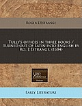 Tully's Offices in Three Books / Turned Out of Latin Into English by Ro. L'Estrange. (1684)