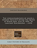 The Unreasonableness of Anger a Sermon Preach'd Before the Queen at White-Hall, July 29, 1694 / By Lancelot Blackburne ... (1694)