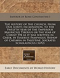 The History of the Church, from Our Lord's Incarnation, to the Twelfth Year of the Emperour Mauricius Tiberius or the Year of Christ 594 as It Was Wri