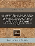 Six Papers by Gilbert Burnet, D.D.; To Which Is Added, I. an Apology for the Church of England, & and II. an Enquiry Into the Measures of Submission t