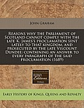 Reasons Why the Parliament of Scotland Cannot Comply with the Late K. James's Proclamation Sent Lately to That Kingdom, and Prosecuted by the Late Vis