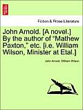 John Arnold. [A Novel.] by the Author of Mathew Paxton, Etc. [I.E. William Wilson, Minister at Etal.]