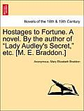 Hostages to Fortune. a Novel. by the Author of Lady Audley's Secret, Etc. [M. E. Braddon.] Vol. I