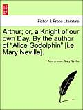 Arthur; Or, a Knight of Our Own Day. by the Author of Alice Godolphin [I.E. Mary Neville].