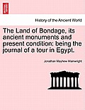 The Land of Bondage, Its Ancient Monuments and Present Condition: Being the Journal of a Tour in Egypt.