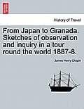 From Japan to Granada. Sketches of Observation and Inquiry in a Tour Round the World 1887-8.