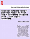 Paradise Found: The Cradle of the Human Race at the North Pole. a Study of the Prehistoric World. ... with Original Illustrations.
