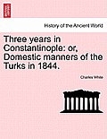 Three Years in Constantinople: Or, Domestic Manners of the Turks in 1844.
