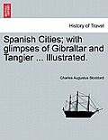 Spanish Cities; With Glimpses of Gibraltar and Tangier ... Illustrated.