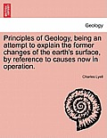 Principles of Geology, Being an Attempt to Explain the Former Changes of the Earth's Surface, by Reference to Causes Now in Operation.
