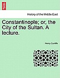 Constantinople; Or, the City of the Sultan. a Lecture.
