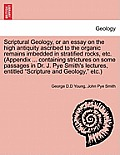 Scriptural Geology, or an Essay on the High Antiquity Ascribed to the Organic Remains Imbedded in Stratified Rocks, Etc. (Appendix ... Containing Stri