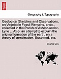 Geological Sketches and Observations, on Vegetable Fossil Remains, Andc., Collected in the Parish of Ashton-Under-Lyne ... Also, an Attempt to Explain