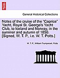 Notes of the Cruise of the Caprice Yacht, Royal St. George's Yacht Club, to Iceland and Norway, in the Summer and Autumn of 1850. [Signed, W. T. P., i