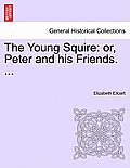 The Young Squire: Or, Peter and His Friends. ...