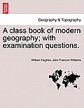 A Class Book of Modern Geography; With Examination Questions.