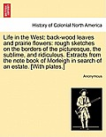 Life in the West: Back-Wood Leaves and Prairie Flowers: Rough Sketches on the Borders of the Picturesque, the Sublime, and Ridiculous. E