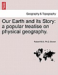 Our Earth and Its Story: A Popular Treatise on Physical Geography.