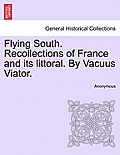 Flying South. Recollections of France and Its Littoral. by Vacuus Viator.