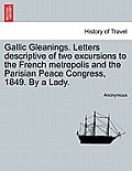 Gallic Gleanings. Letters Descriptive of Two Excursions to the French Metropolis and the Parisian Peace Congress, 1849. by a Lady.