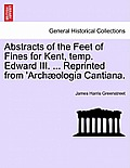 Abstracts of the Feet of Fines for Kent, Temp. Edward III. ... Reprinted from 'arch?ologia Cantiana.