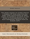 The Third Volume of Letters Writ by a Turkish Spy Who Lived Five and Forty Years Undiscover'd at Paris: Giving an Impartial Account to the Divan at Co