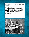 A Selection of Cases in Equity Jurisdiction: With Notes and Citations. Volume 1 of 2