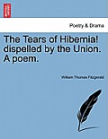 The Tears of Hibernia! Dispelled by the Union. a Poem.
