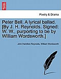 Peter Bell. a Lyrical Ballad. [by J. H. Reynolds. Signed: W. W., Purporting to Be by William Wordsworth.]