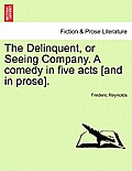 The Delinquent, or Seeing Company. a Comedy in Five Acts [And in Prose].
