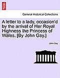 A Letter to a Lady, Occasion'd by the Arrival of Her Royal Highness the Princess of Wales. [by John Gay.]