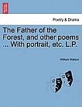 The Father of the Forest, and Other Poems ... with Portrait, Etc. L.P.