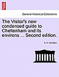 The Visitor's New Condensed Guide to Cheltenham and Its Environs ... Second Edition.