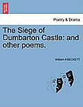 The Siege of Dumbarton Castle: And Other Poems.
