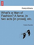 What's a Man of Fashion? a Farce, in Two Acts [in Prose], Etc.
