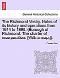 The Richmond Vestry. Notes of Its History and Operations from 1614 to 1890. (Borough of Richmond. the Charter of Incorporation. [With a Map.]).