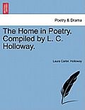 The Home in Poetry. Compiled by L. C. Holloway.