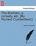 The Brothers, a Comedy, Etc. [By Richard Cumberland.]