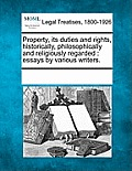 Property, Its Duties and Rights, Historically, Philosophically and Religiously Regarded: Essays by Various Writers.