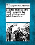 Selected Articles on the Recall: Including the Recall of Judges and Judicial Decisions.