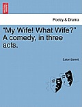 My Wife! What Wife? a Comedy, in Three Acts.