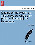 Chains of the Heart; Or, the Slave by Choice [In Prose with Songs]. in Three Acts.