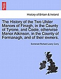 The History of the Two Ulster Manors of Finagh, in the County of Tyrone, and Coole, Otherwise Manor Atkinson, in the County of Fermanagh, and of Their