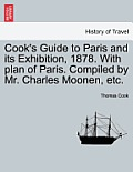 Cook's Guide to Paris and Its Exhibition, 1878. with Plan of Paris. Compiled by Mr. Charles Moonen, Etc.