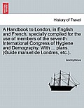 A Handbook to London, in English and French, Specially Compiled for the Use of Members of the Seventh International Congress of Hygiene and Demography
