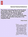 The History and Antiquities of the Hundred of Compton, Berks; To Which Are Added Dissertations on the Roman Station Calleva Atrebatum and the Battle o