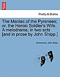 The Maniac of the Pyrenees; Or, the Heroic Soldier's Wife. a Melodrama, in Two Acts [And in Prose by John Shipp.]