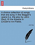 A Choice Collection of Songs That Are Sung in the Beggar's Opera [I.E. the Play by John Gay]. at the Theatre in Lincoln's-Inn-Fields.