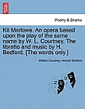 Kit Marlowe. an Opera Based Upon the Play of the Same Name by W. L. Courtney. the Libretto and Music by H. Bedford. [the Words Only.]